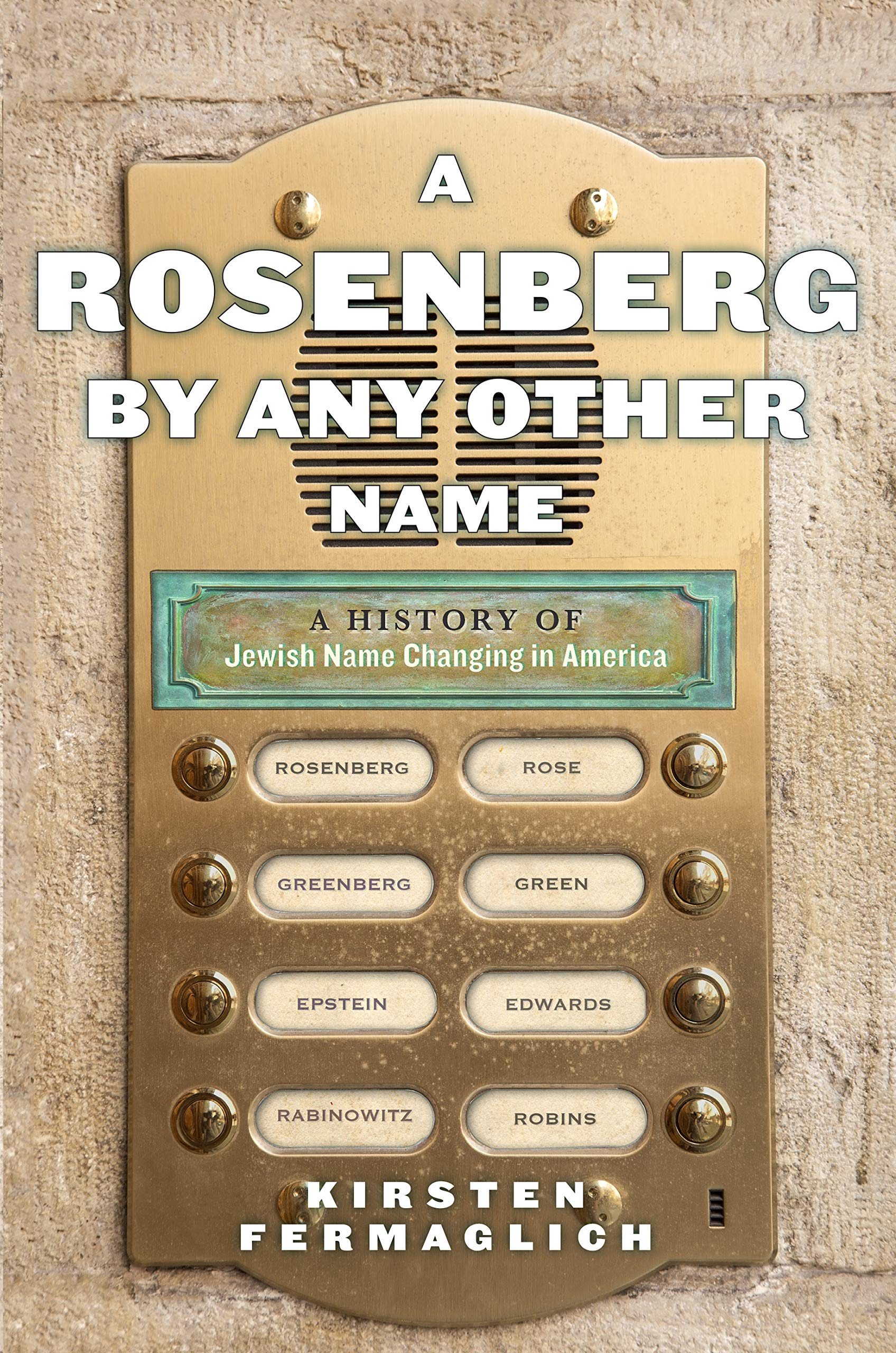 A Rosenberg by Any Other Name A History of Jewish Name Changing in America by Kirsten Fermaglich