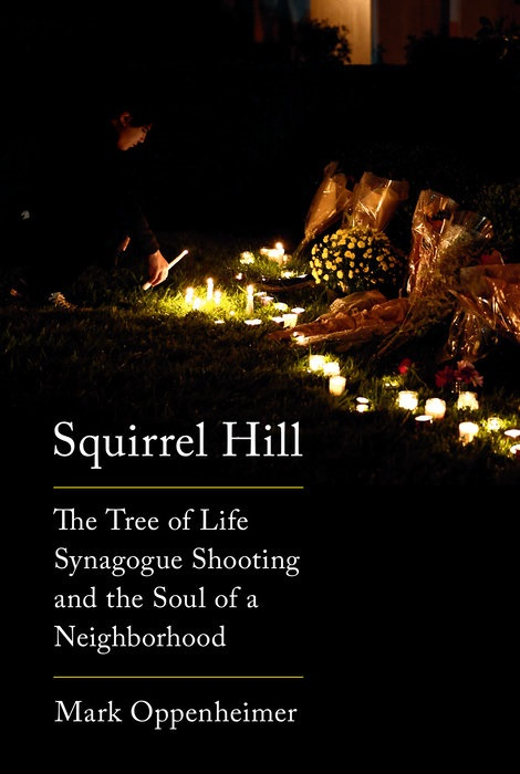 Squirrel Hill: The Tree of Life Synagogue Shooting and the Soul of a Neighborhood by Mark Oppenheimer
